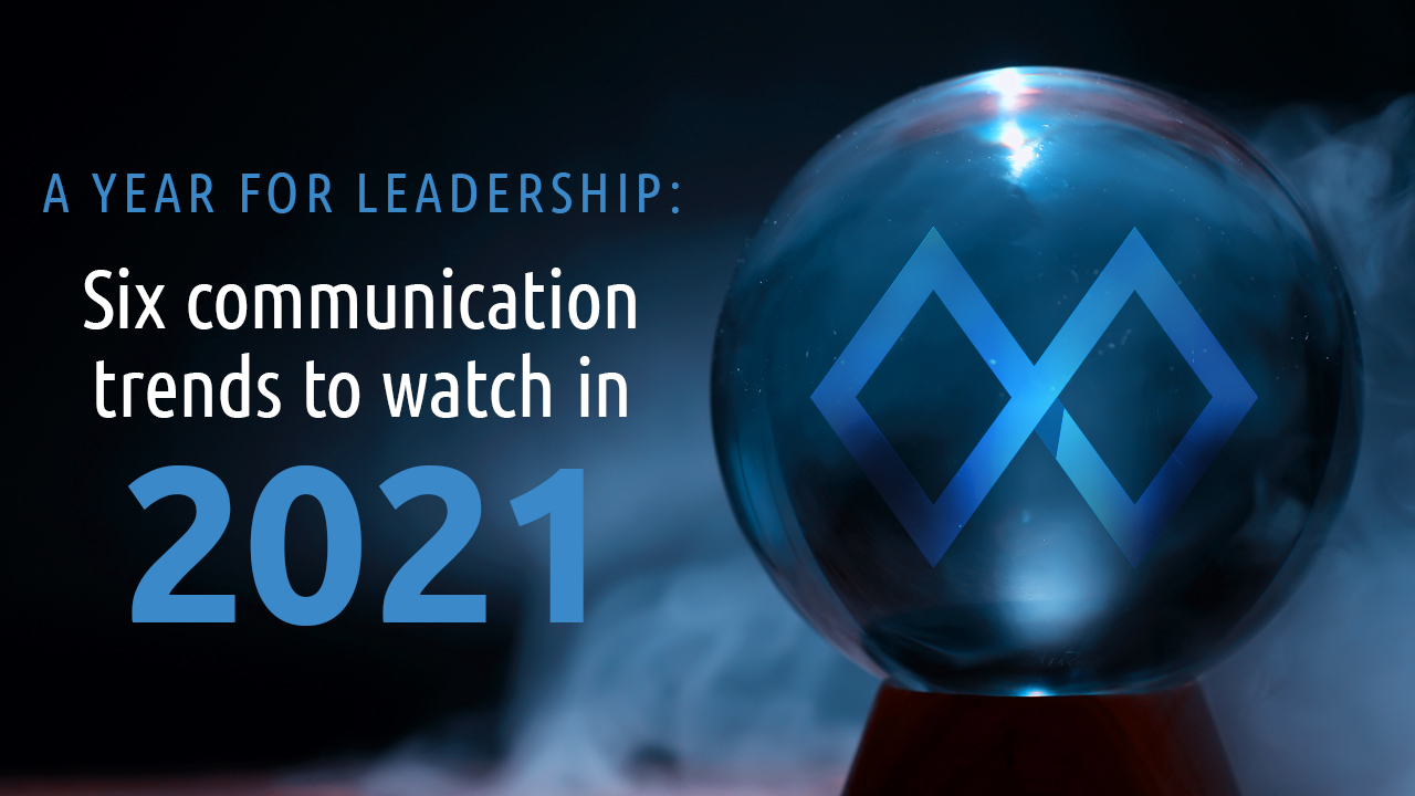 A year for leadership: six communication trends to watch in 2021.